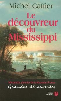 Le découvreur du Mississippi : Marquette, pionnier de la Nouvelle-France : grandes découvertes - MichelCaffier