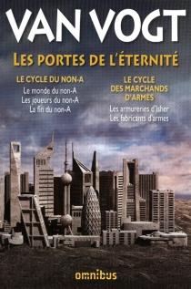 Les portes de l'éternité : Le cycle du non-A, Le cycle des marchands d'armes - Alfred EltonVan Vogt