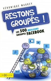 Restons groupés ! : les 500 meilleurs groupes Facebook - VéroniqueMaurey