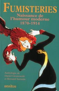 Fumisteries : naissance de l'humour moderne, 1870-1914 : anthologie -