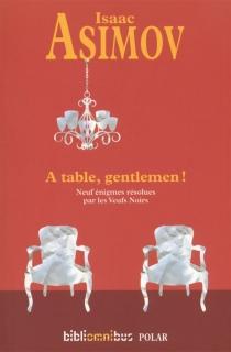 A table, gentlemen ! : neuf énigmes résolues par les Veufs noirs - IsaacAsimov