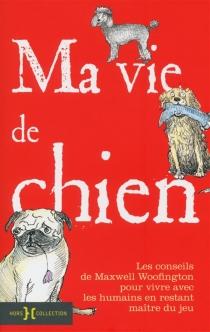 Ma vie de chien : Les conseils de Maxwell Woofington pour vivre avec les humains en restant maître du jeu - MaxwellWoofington