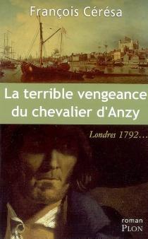 La terrible vengeance du chevalier d'Anzy : Londres 1792... - FrançoisCérésa