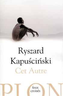 Cet autre - RyszardKapuscinski