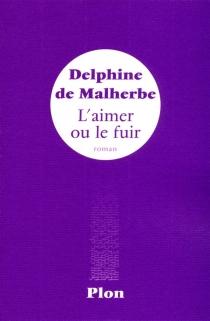 L'aimer ou le fuir - Delphine deMalherbe