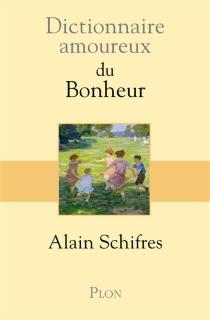 Dictionnaire amoureux du bonheur - AlainSchifres