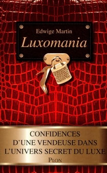 Luxomania : confidences d'une vendeuse dans l'univers secret du luxe - Edwige Martin