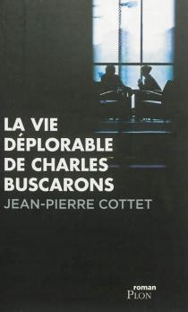 La vie déplorable de Charles Buscarons - Jean-PierreCottet