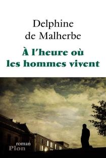 A l'heure où les hommes vivent - Delphine deMalherbe