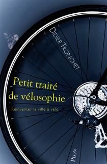 Petit traité de vélosophie : réinventer la ville à vélo - DidierTronchet