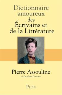 Dictionnaire amoureux des écrivains et de la littérature - PierreAssouline
