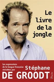 Le livre de la jongle : les expressions de la langue française revisitées par Stéphane De Groodt - StéphaneDe Groodt
