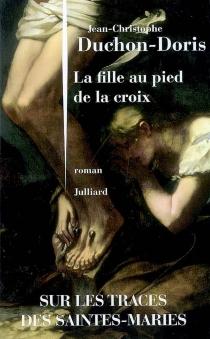 La fille au pied de la croix : sur les traces des Saintes-Maries - Jean-ChristopheDuchon-Doris
