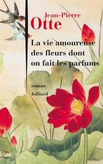 La vie amoureuse des fleurs dont on fait les parfums - Jean-PierreOtte