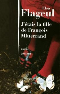 J'étais la fille de François Mitterrand - ElsaFlageul