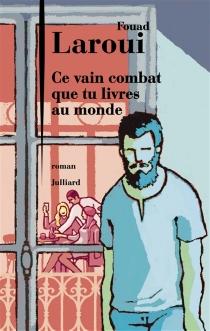 Ce vain combat que tu livres au monde - FouadLaroui
