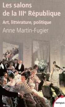 Les salons de la IIIe République : art, littérature, politique - AnneMartin-Fugier