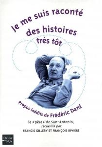 Je me suis raconté des histoires très tôt : propos inédits de Frédéric Dard, le père de San-Antonio - FrédéricDard
