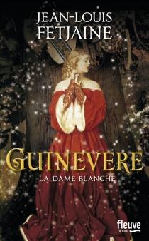 Guinevere : la dame blanche - Jean-LouisFetjaine