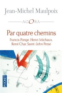 Par quatre chemins : Francis Ponge, Henri Michaux, René Char, Saint-John Perse - Jean-MichelMaulpoix