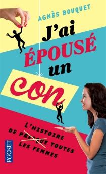 J'ai épousé un con : l'histoire de (presque) toutes les femmes - AgnèsBouquet