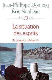 La situation des esprits : art, littérature, politique, vie - Jean-PhilippeDomecq