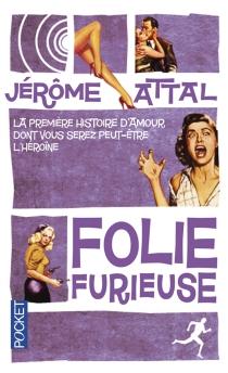 Folie furieuse : la première histoire d'amour dont vous serez (peut-être) l'héroïne - JérômeAttal