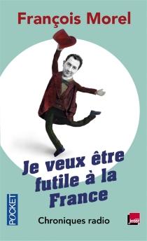 Je veux être futile à la France : chroniques radio, 2011-2013 - FrançoisMorel