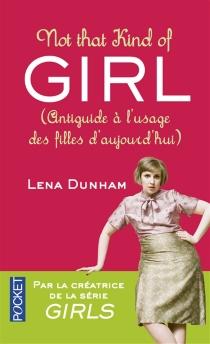 Not that kind of girl : antiguide à l'usage des filles d'aujourd'hui - LenaDunham
