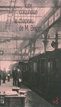 Le chapeau de M. Briggs : récit sensationnel du premier meurtre commis à bord d'un train anglais - KateColquhoun