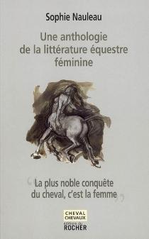 La plus noble conquête du cheval, c'est la femme : une anthologie de la littérature équestre féminine -