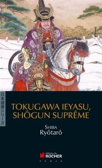 Tokugawa Ieyasu, shôgun suprême - RyôtarôShiba