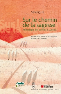Sur le chemin de la sagesse : anthologie des Lettres à Lucilius - Sénèque