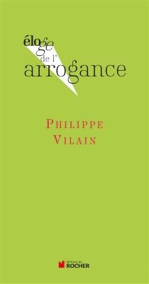 Eloge de l'arrogance - PhilippeVilain