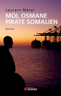 Moi, Osmane, pirate somalien| Suivi de Pirates d'hier et d'aujourd'hui : petite histoire de la piraterie des origines à nos jours - LaurentMérer