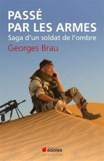 Passé par les armes : saga d'un soldat de l'ombre - GeorgesBrau