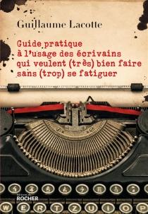 Guide pratique à l'usage des écrivains qui veulent (très) bien faire sans (trop) se fatiguer - GuillaumeLacotte