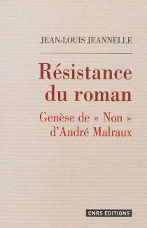 Résistance du roman : genèse de Non d'André Malraux - Jean-LouisJeannelle