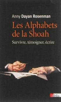 Les alphabets de la Shoah : survivre, témoigner, écrire - AnnyDayan-Rosenman