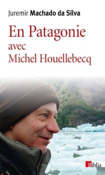 En Patagonie avec Michel Houellebecq - MichelHouellebecq
