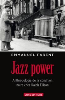 Jazz power : anthropologie de la condition noire chez Ralph Ellison - EmmanuelParent