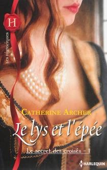 Le lys et l'épée : le secret des croisés - CatherineArcher