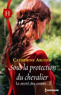 Sous la protection du chevalier : le secret des croisés - Catherine Archer