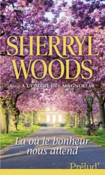 Là où le bonheur nous attend : à l'ombre des magnolias - SherrylWoods