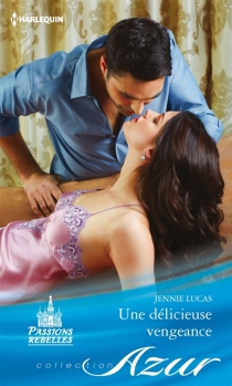 Une délicieuse vengeance : passions rebelles - JennieLucas