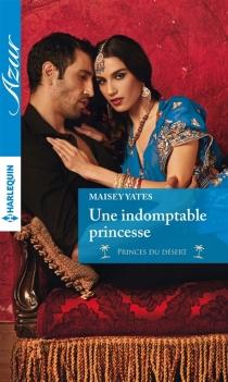 Une indomptable princesse : princes du désert - MaiseyYates