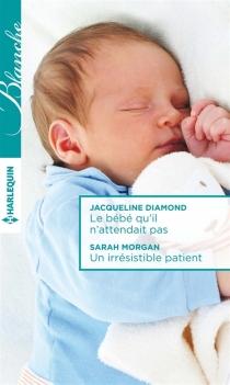 Le bébé qu'il n'attendait pas| Un irrésistible patient - JacquelineDiamond