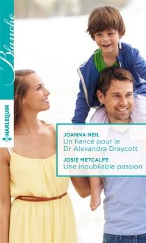 Un fiancé pour le Dr Alexandra Draycott| Une inoubliable passion - JosieMetcalfe