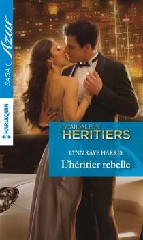 L'héritier rebelle : scandaleux héritiers - Lynn RayeHarris