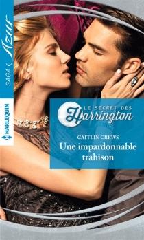 Une impardonnable trahison : le secret des Harrington - CaitlinCrews